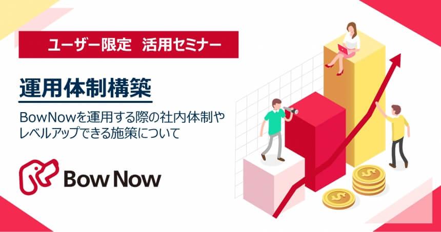 【8月20日(木)】[ユーザー限定]運用体制構築 ~BowNowを運用する際の社内体制やレベルアップできる施策について~