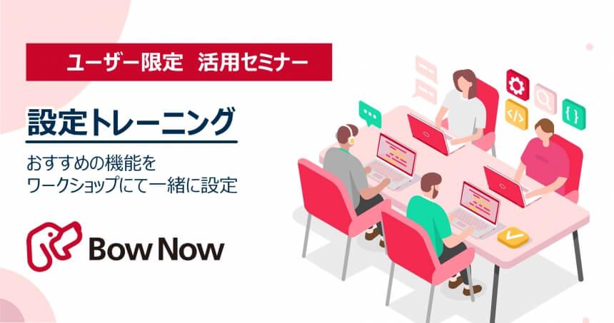 【5月18日(火)】勉強会:設定トレーニング ~おすすめの機能をワークショップにて一緒に設定~[BowNowスタートアッププログラム]